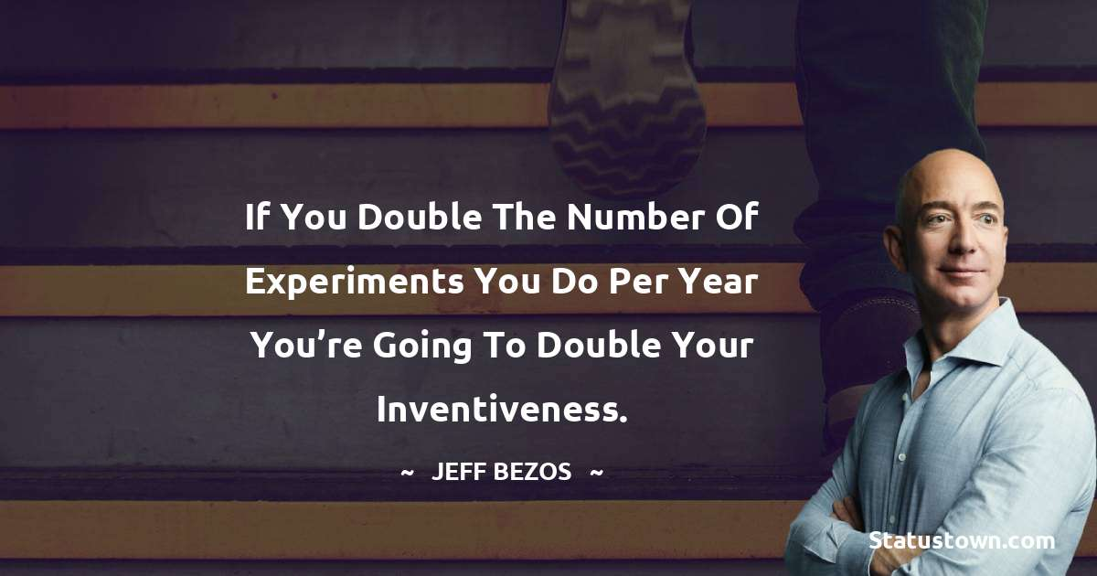 If you double the number of experiments you do per year you're going to double your inventiveness.
