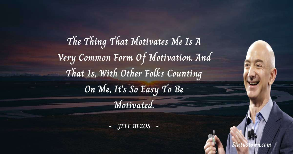 Jeff Bezos Quotes - The thing that motivates me is a very common form of motivation. And that is, with other folks counting on me, it's so easy to be motivated.