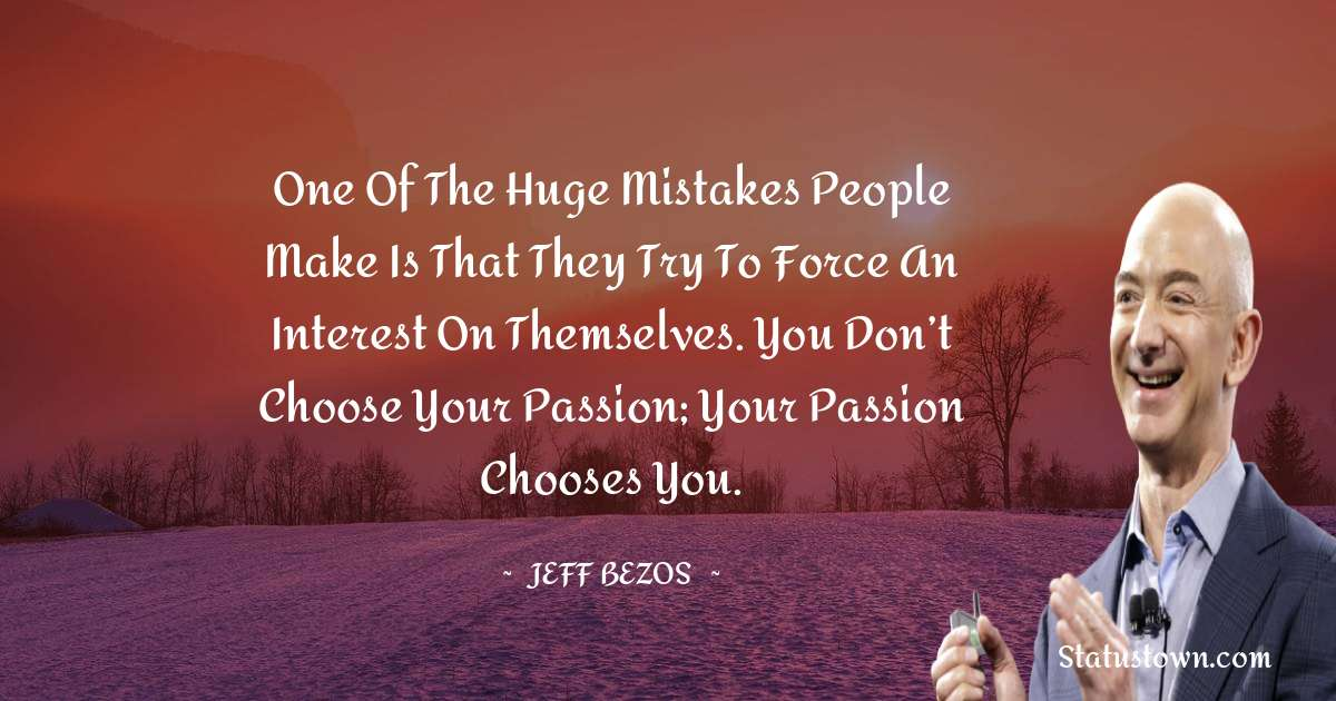 Jeff Bezos Quotes - One of the huge mistakes people make is that they try to force an interest on themselves. You don't choose your passion; your passion chooses you.