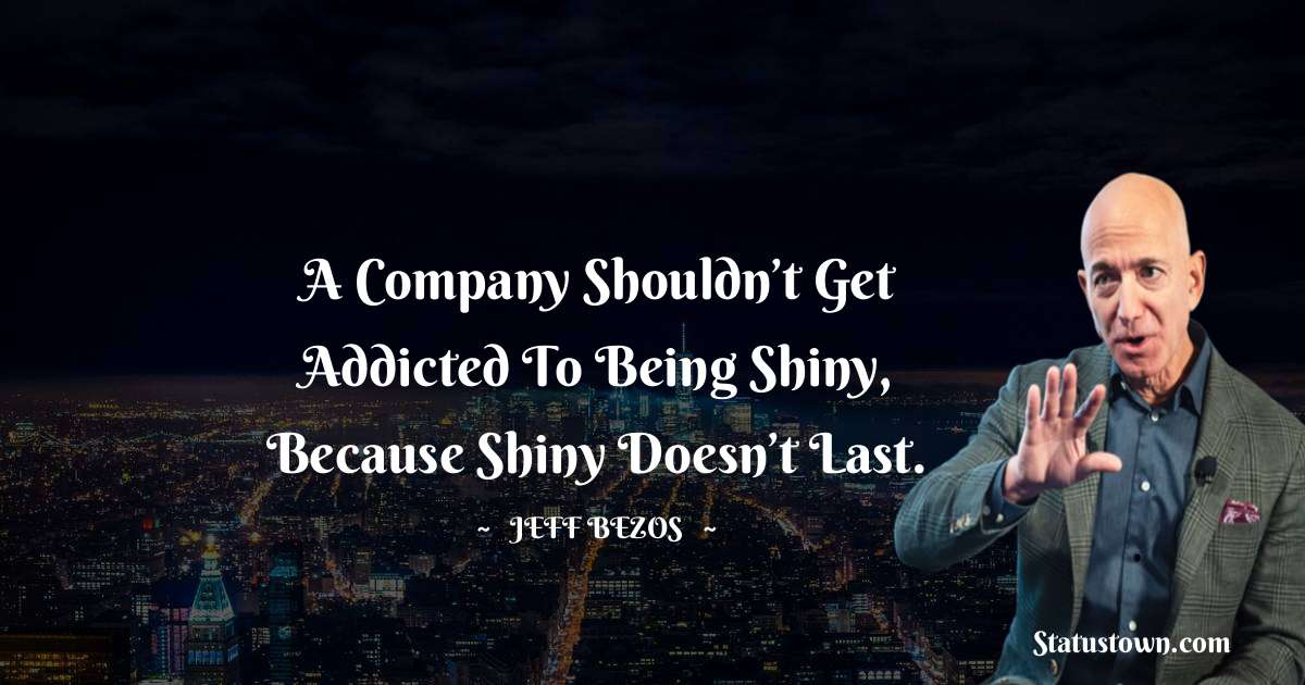 A company shouldn't get addicted to being shiny, because shiny doesn't last.
