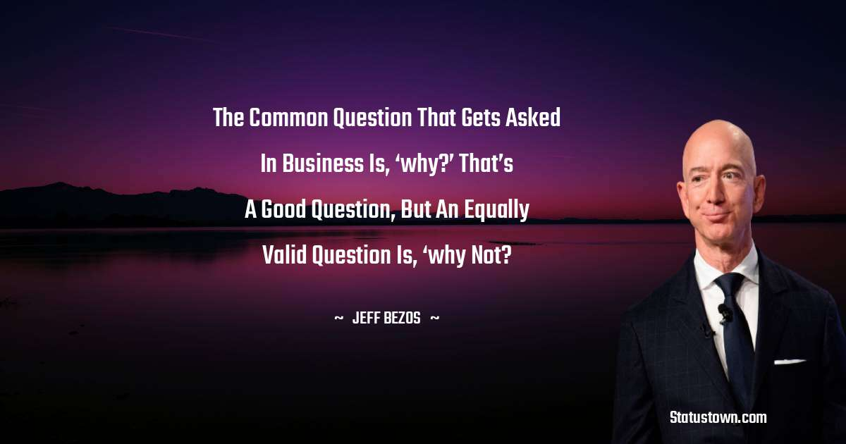 Jeff Bezos Quotes - The common question that gets asked in business is, 'why?' That's a good question, but an equally valid question is, 'why not?