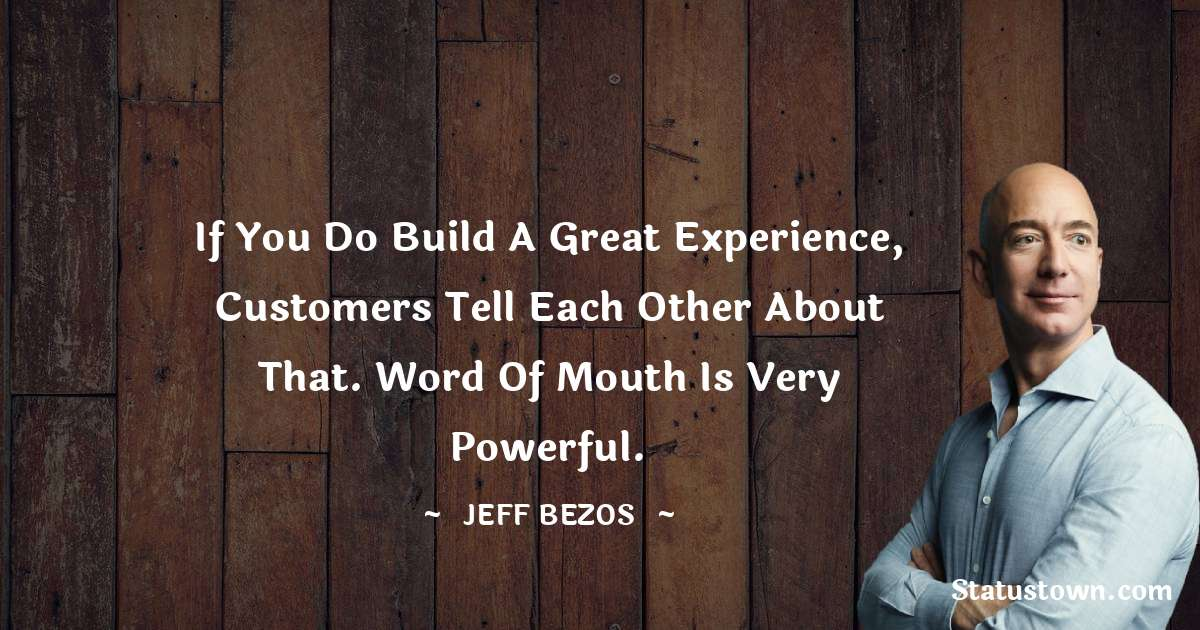 Jeff Bezos Quotes - If you do build a great experience, customers tell each other about that. Word of mouth is very powerful.