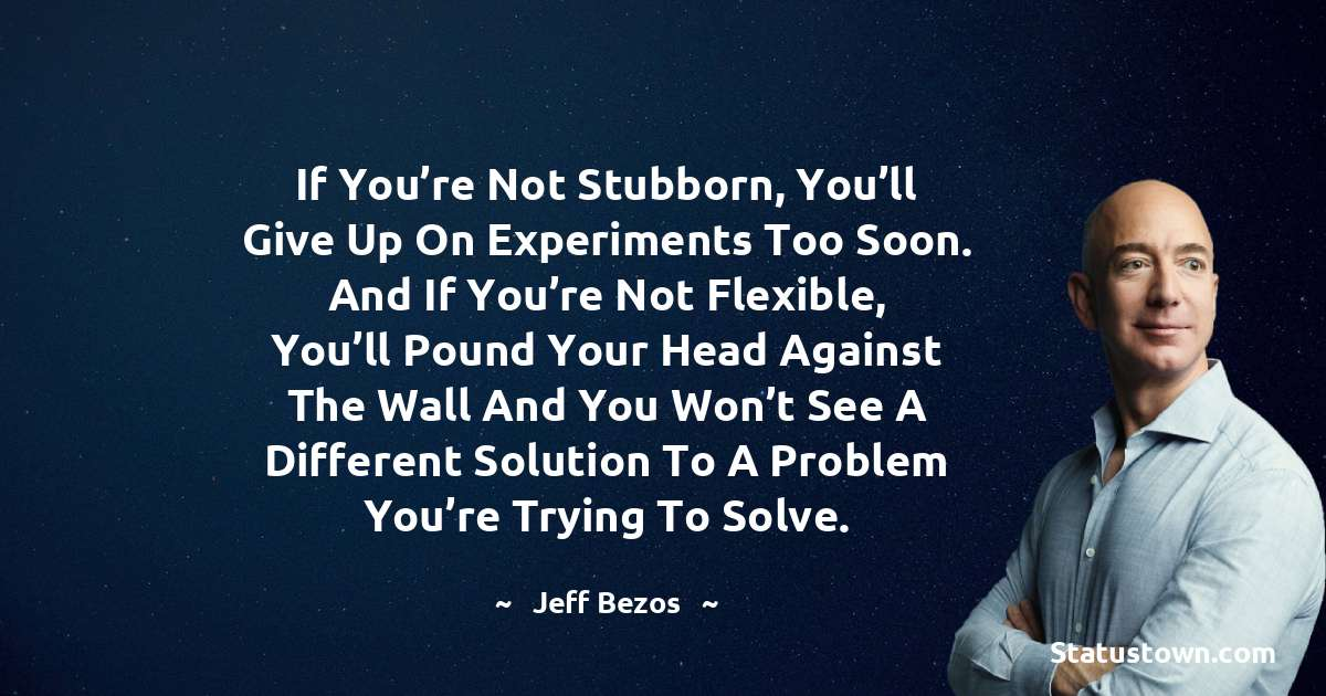 If you're not stubborn, you'll give up on experiments too soon. And if you're not flexible, you'll pound your head against the wall and you won't see a different solution to a problem you're trying to solve.