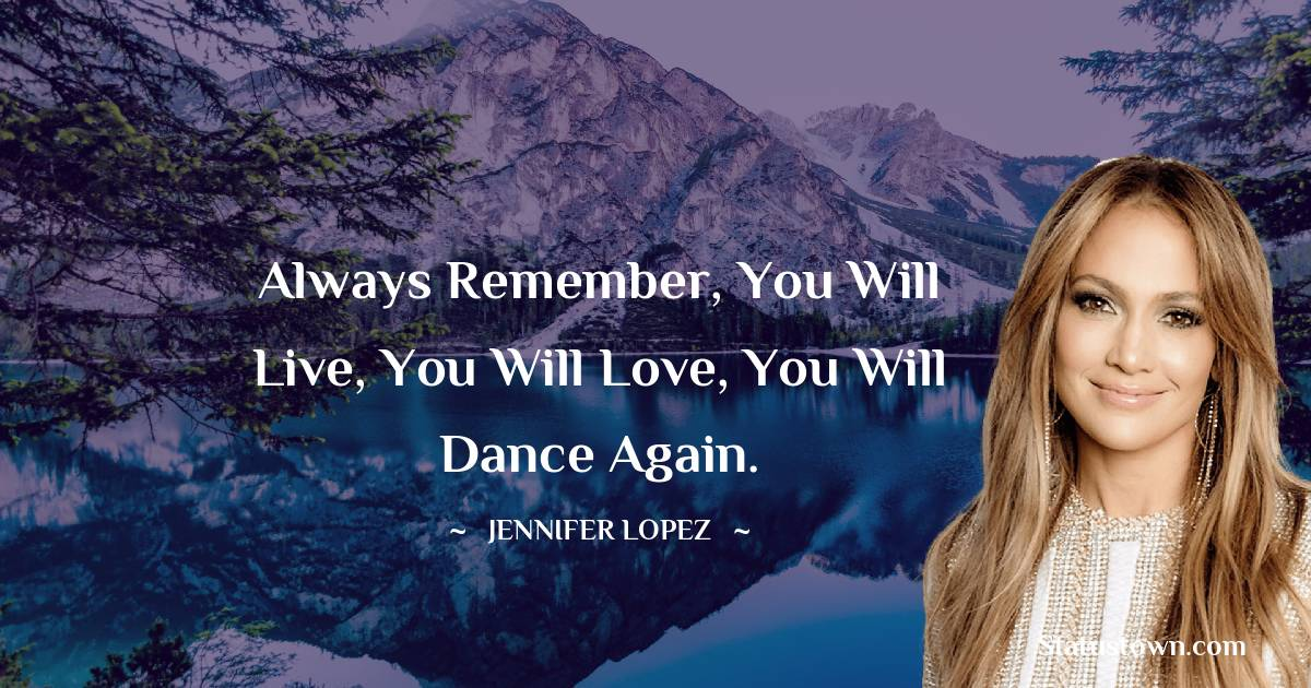 Always remember, you will live, you will love, you will dance again.