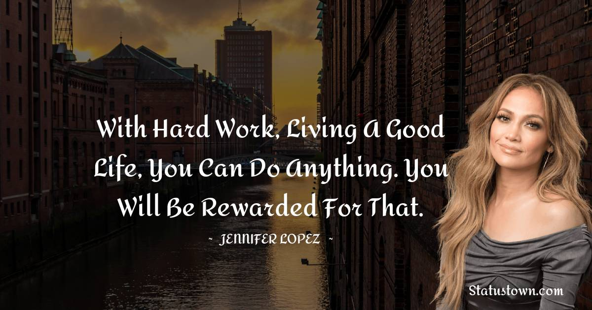 With hard work, living a good life, you can do anything. You will be rewarded for that.