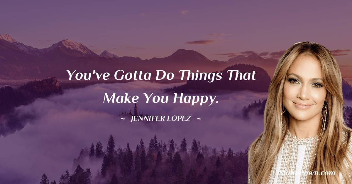 You've gotta do things that make you happy.