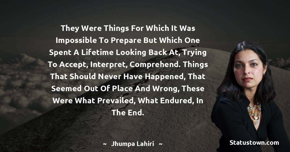 They were things for which it was impossible to prepare but which one spent a lifetime looking back at, trying to accept, interpret, comprehend. Things that should never have happened, that seemed out of place and wrong, these were what prevailed, what endured, in the end. - Jhumpa Lahiri download