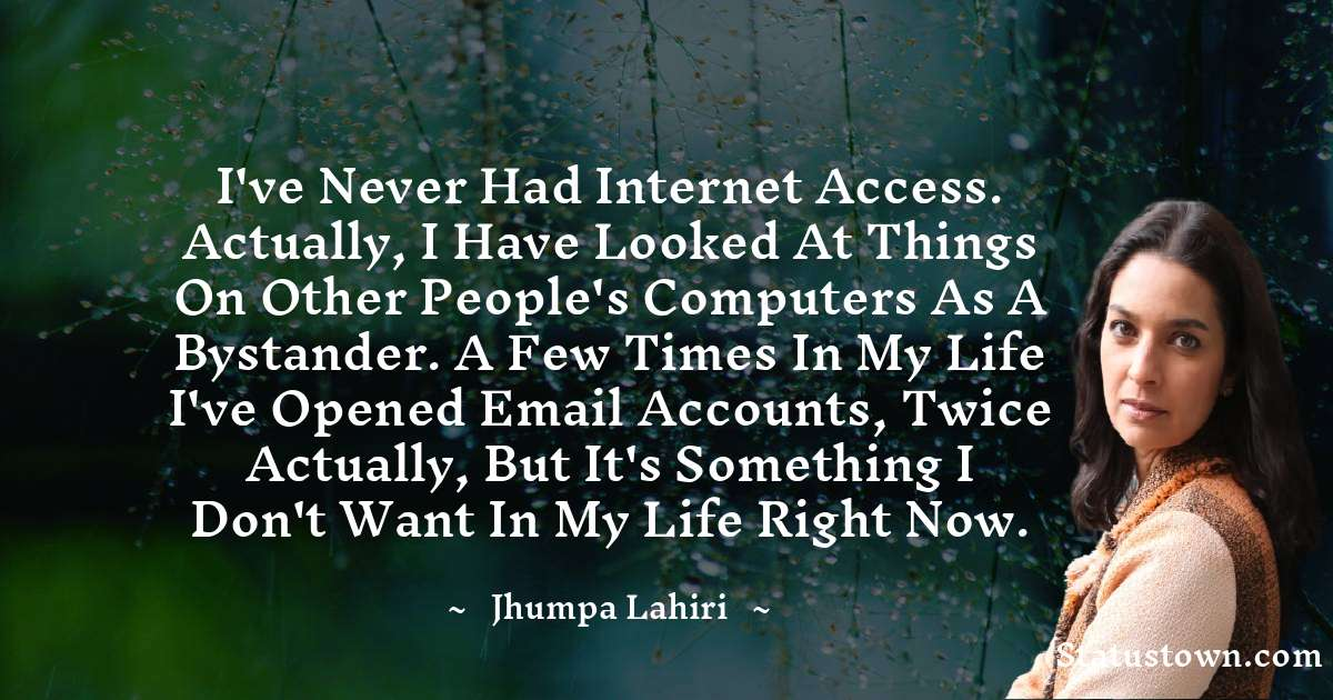 Jhumpa Lahiri Quotes - I've never had Internet access. Actually, I have looked at things on other people's computers as a bystander. A few times in my life I've opened email accounts, twice actually, but it's something I don't want in my life right now.