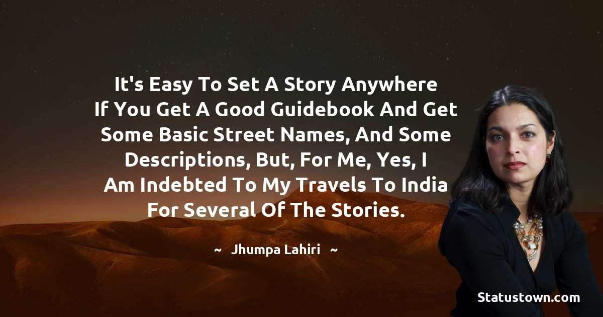 It's easy to set a story anywhere if you get a good guidebook and get some basic street names, and some descriptions, but, for me, yes, I am indebted to my travels to India for several of the stories. - Jhumpa Lahiri download