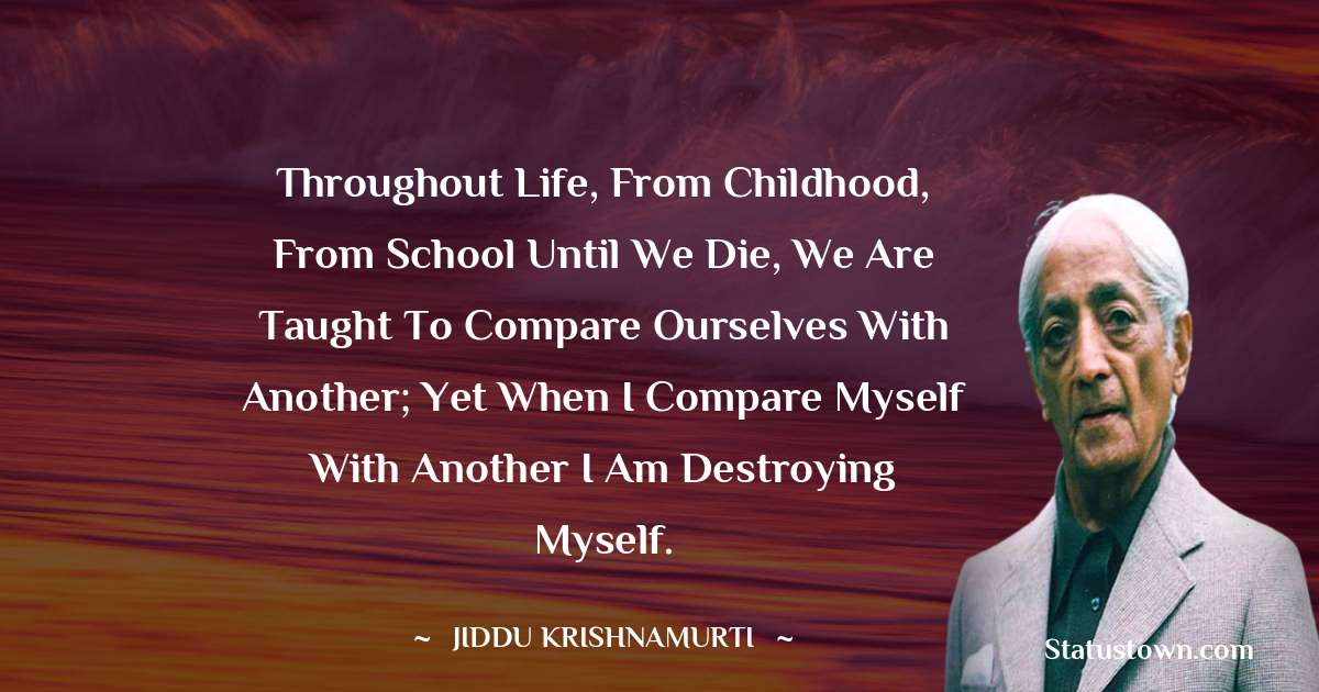 Throughout life, from childhood, from school until we die, we are taught to compare ourselves with another; yet when I compare myself with another I am destroying myself.