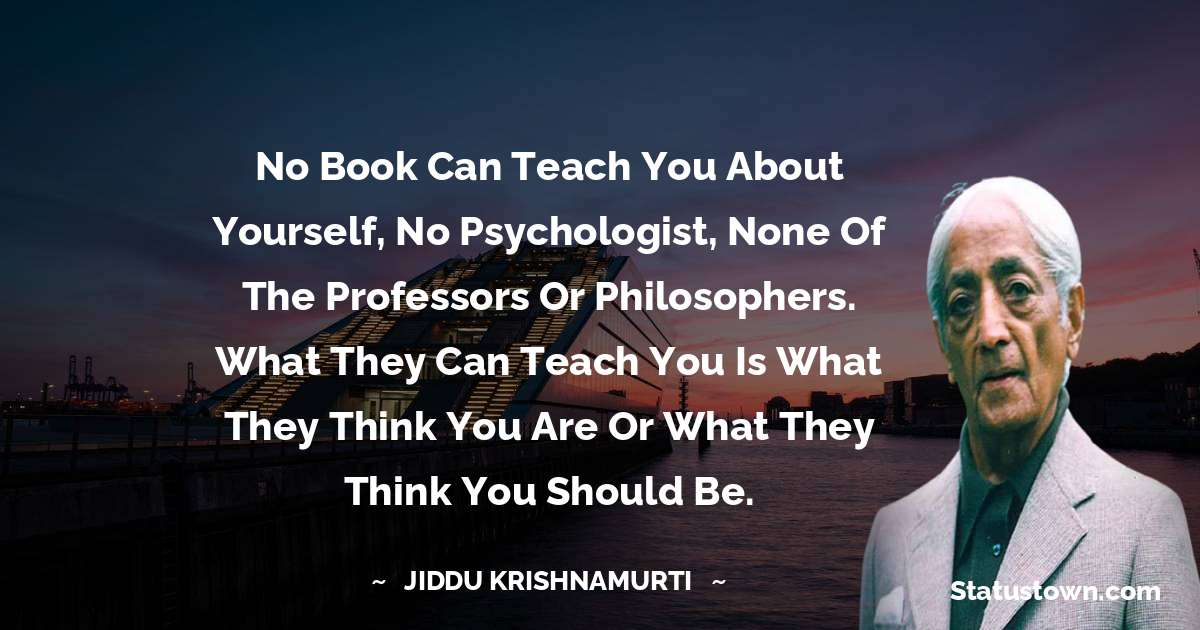 No book can teach you about yourself, no psychologist, none of the professors or philosophers. What they can teach you is what they think you are or what they think you should be. - Jiddu Krishnamurti download