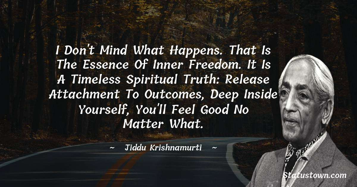 I don't mind what happens. That is the essence of inner freedom.