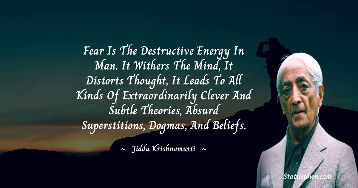Fear is the destructive energy in man. It withers the mind, it distorts thought, it leads to all kinds of extraordinarily clever and subtle theories, absurd superstitions, dogmas, and beliefs.