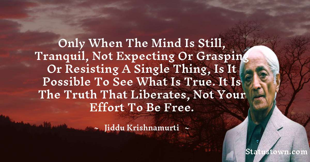 Jiddu Krishnamurti Quotes - Only when the mind is still, tranquil, not expecting or grasping or resisting a single thing, is it possible to see what is true. It is the truth that liberates, not your effort to be free.