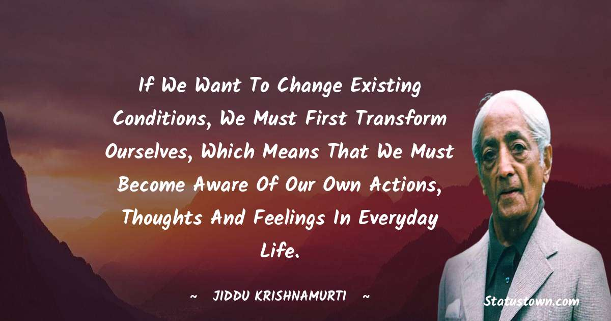 Jiddu Krishnamurti Quotes - If we want to change existing conditions, we must first transform ourselves, which means that we must become aware of our own actions, thoughts and feelings in everyday life.