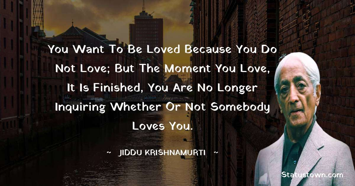 Jiddu Krishnamurti Quotes - You want to be loved because you do not love; but the moment you love, it is finished, you are no longer inquiring whether or not somebody loves you.