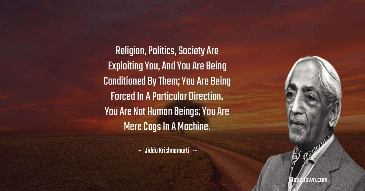 Jiddu Krishnamurti Quotes - Religion, politics, society are exploiting you, and you are being conditioned by them; you are being forced in a particular direction. You are not human beings; you are mere cogs in a machine.