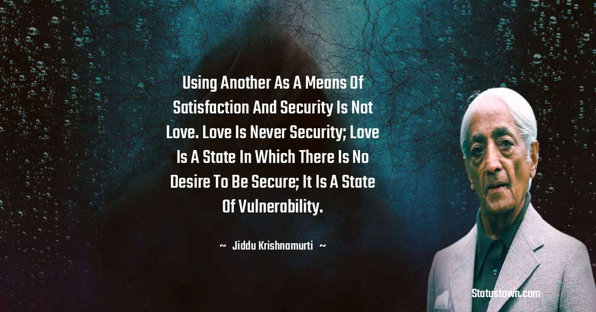 Jiddu Krishnamurti Quotes - Using another as a means of satisfaction and security is not love. Love is never security; love is a state in which there is no desire to be secure; it is a state of vulnerability.