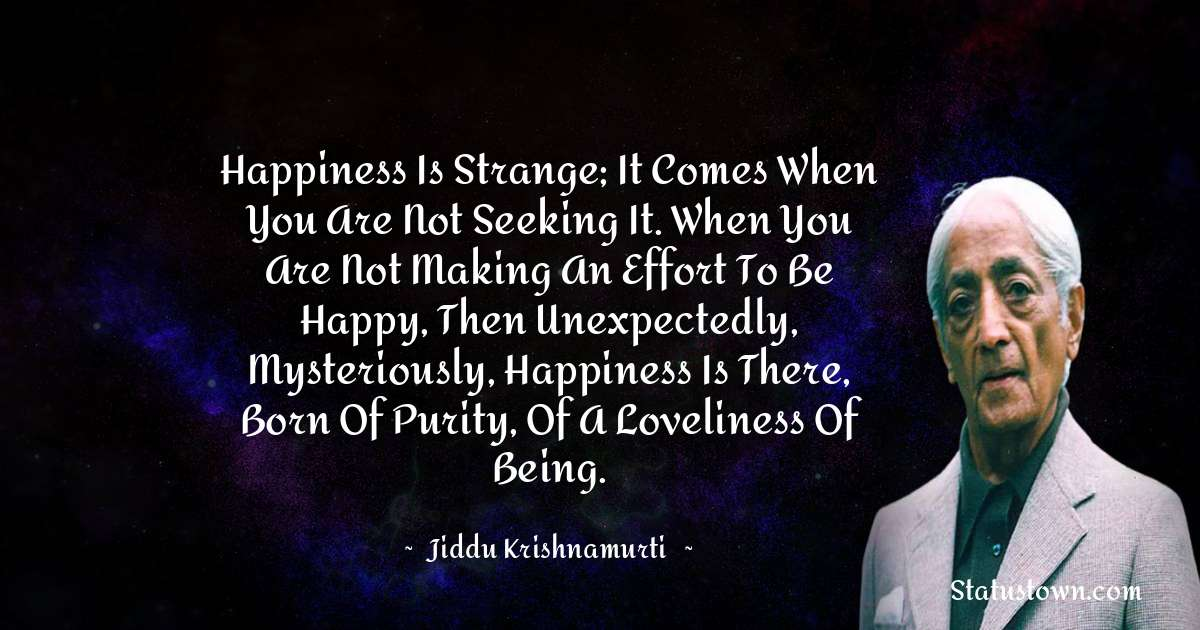 Jiddu Krishnamurti Quotes - Happiness is strange; it comes when you are not seeking it. When you are not making an effort to be happy, then unexpectedly, mysteriously, happiness is there, born of purity, of a loveliness of being.