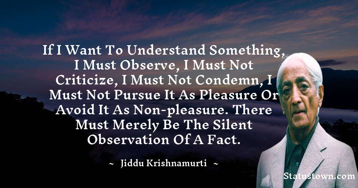 Jiddu Krishnamurti Quotes - If I want to understand something, I must observe, I must not criticize, I must not condemn, I must not pursue it as pleasure or avoid it as non-pleasure. There must merely be the silent observation of a fact.