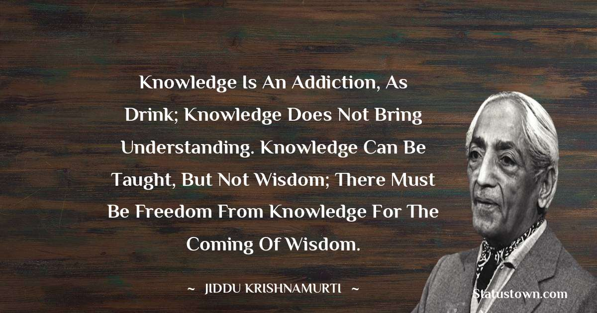 Knowledge is an addiction, as drink; knowledge does not bring understanding. Knowledge can be taught, but not wisdom; there must be freedom from knowledge for the coming of wisdom.
