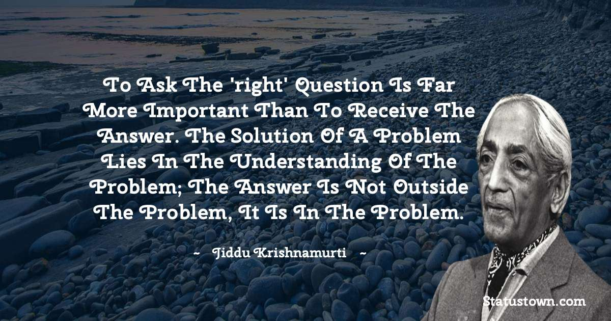Jiddu Krishnamurti Quotes - To ask the 'right' question is far more important than to receive the answer. The solution of a problem lies in the understanding of the problem; the answer is not outside the problem, it is in the problem.