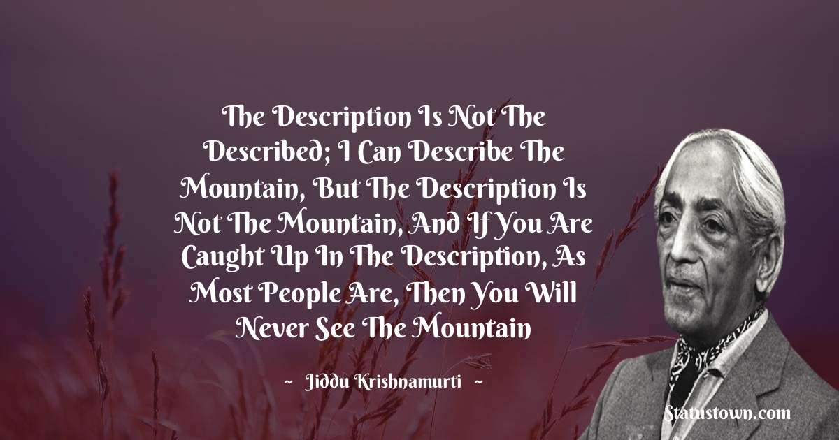 The description is not the described; I can describe the mountain, but the description is not the mountain, and if you are caught up in the description, as most people are, then you will never see the mountain - Jiddu Krishnamurti download