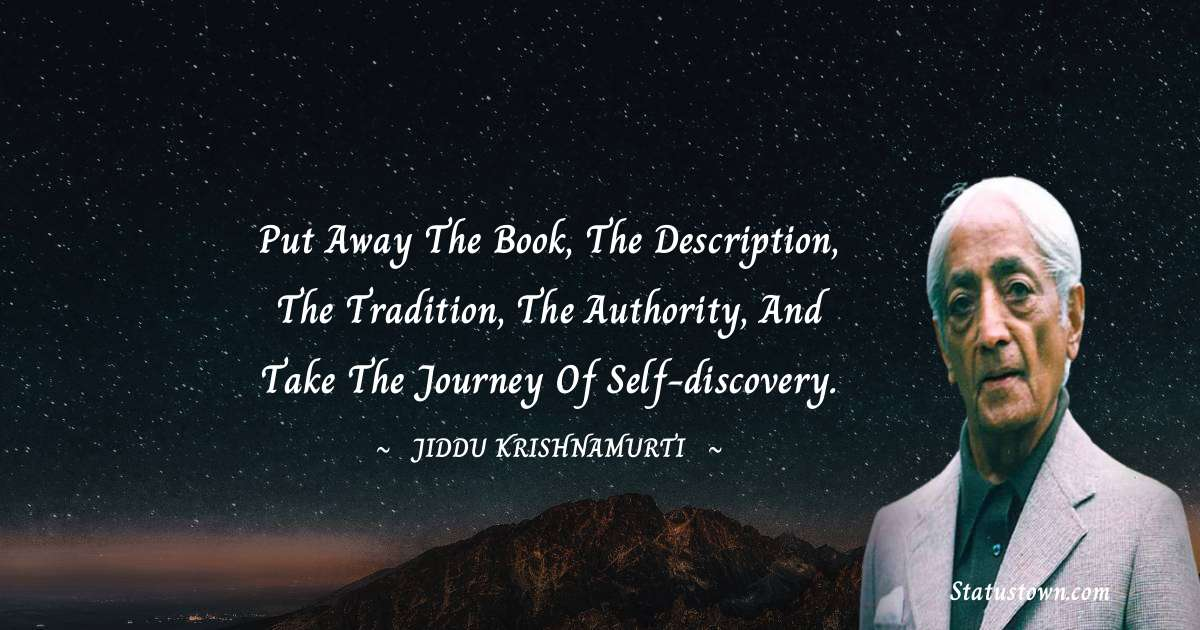 Put away the book, the description, the tradition, the authority, and take the journey of self-discovery. - Jiddu Krishnamurti download
