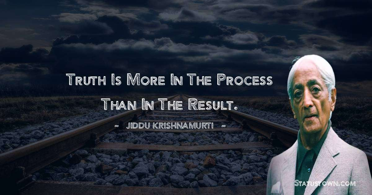 Truth is more in the process than in the result.