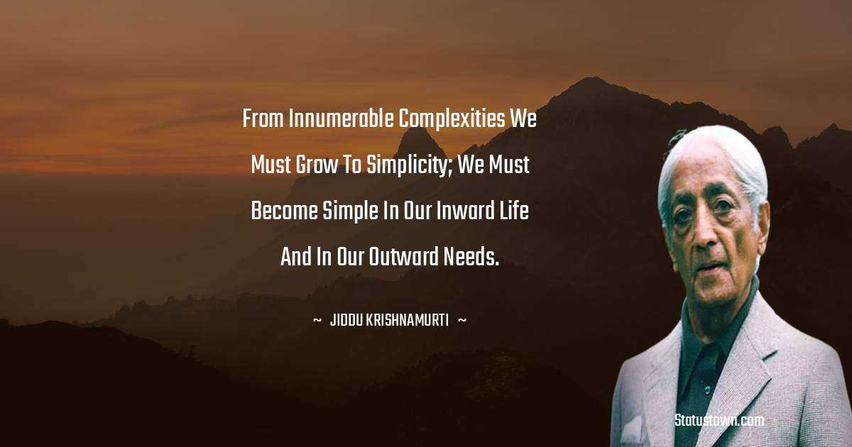 Jiddu Krishnamurti Quotes - From innumerable complexities we must grow to simplicity; we must become simple in our inward life and in our outward needs.