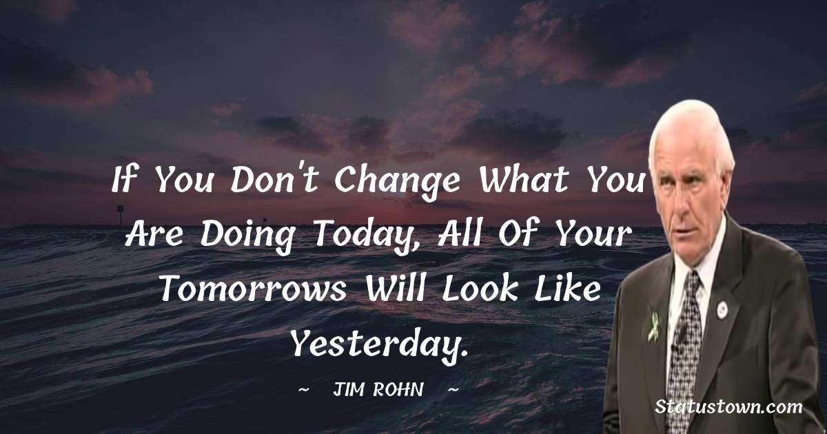 Jim Rohn Quotes - If you don't change what you are doing today, all of your tomorrows will look like yesterday.