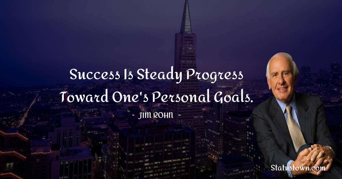 Success is steady progress toward one's personal goals.