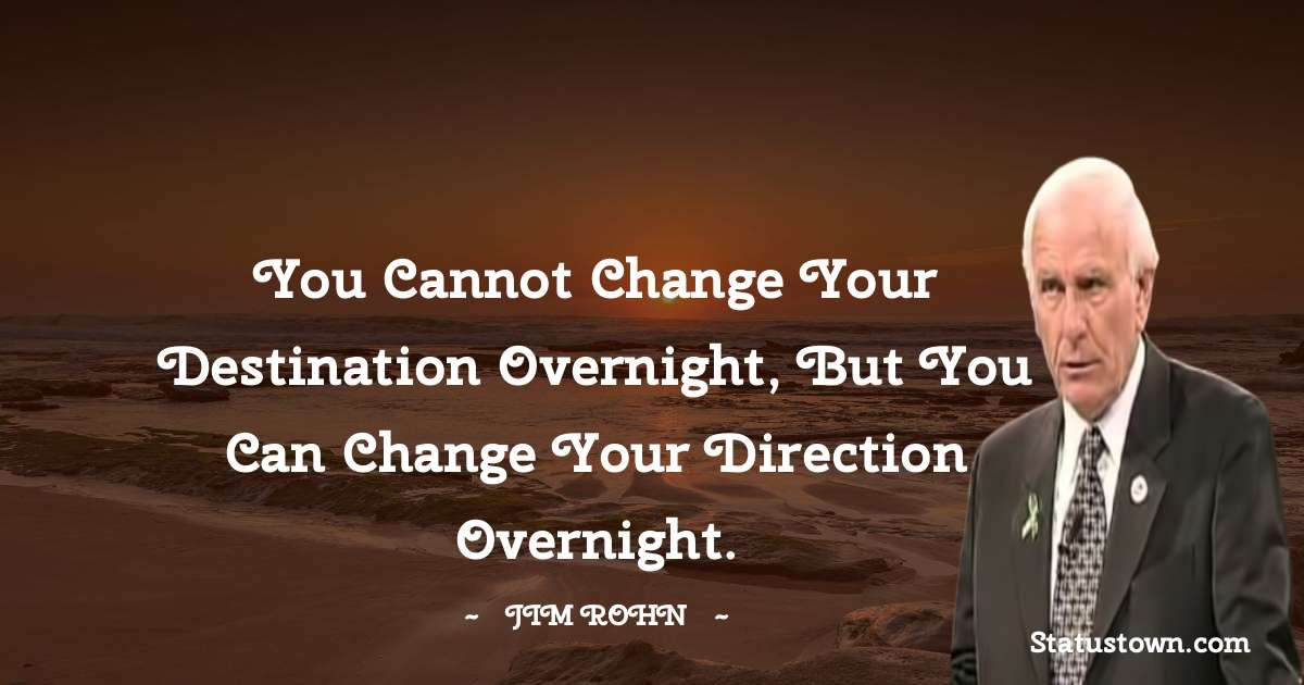 You cannot change your destination overnight, but you can change your direction overnight.