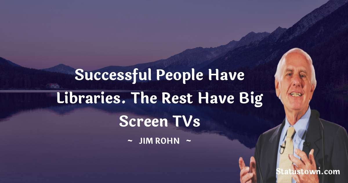 Jim Rohn Quotes - Successful people have libraries. The rest have big screen TVs