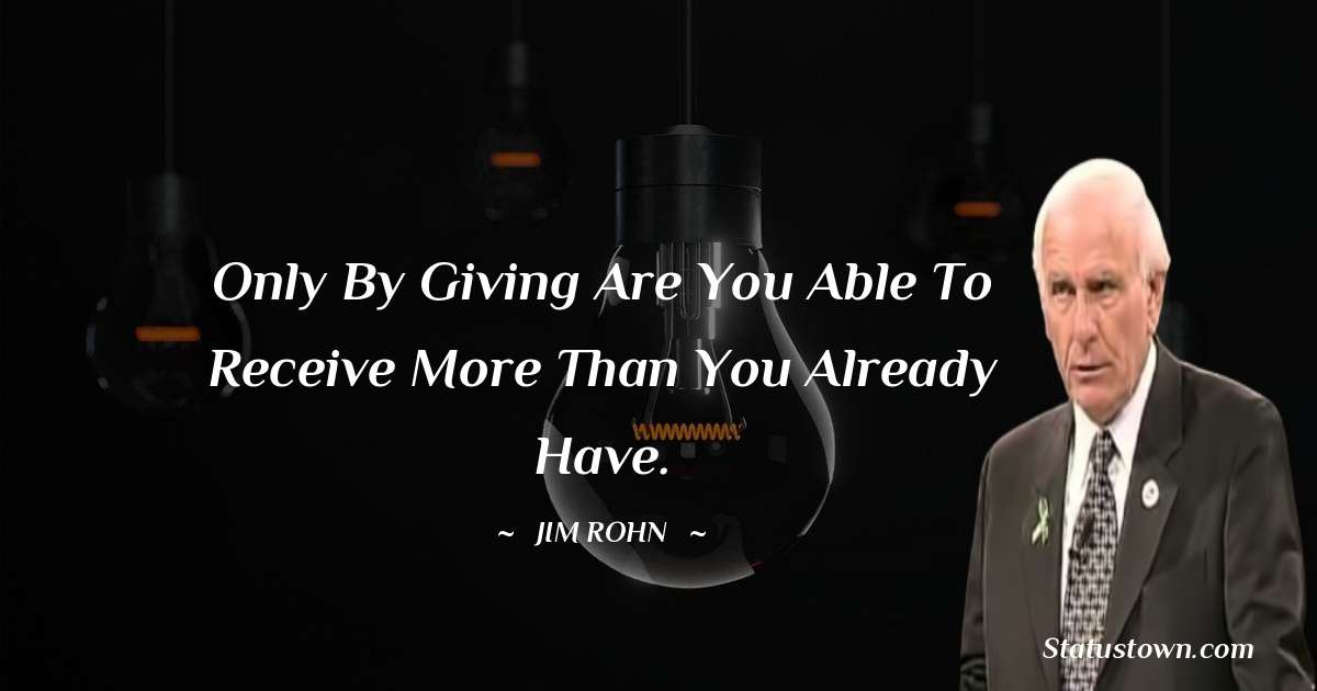 Only by giving are you able to receive more than you already have.