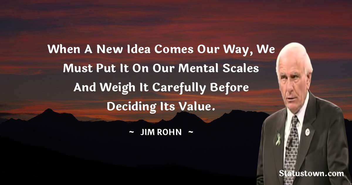 Jim Rohn Quotes - When a new idea comes our way, we must put it on our mental scales and weigh it carefully before deciding its value.