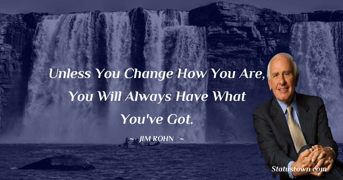 Jim Rohn Quotes - Unless you change how you are, you will always have what you've got.