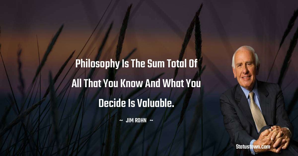 Philosophy is the sum total of all that you know and what you decide is valuable.