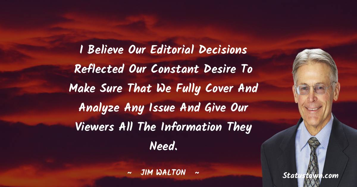 I believe our editorial decisions reflected our constant desire to make sure that we fully cover and analyze any issue and give our viewers all the information they need.