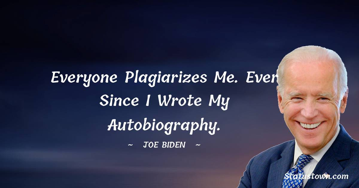 Everyone plagiarizes me. Ever since I wrote my autobiography.