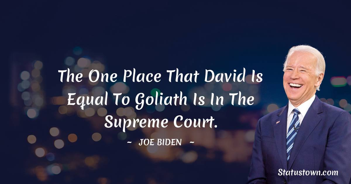 Joe Biden Quotes - The one place that David is equal to Goliath is in the Supreme Court.