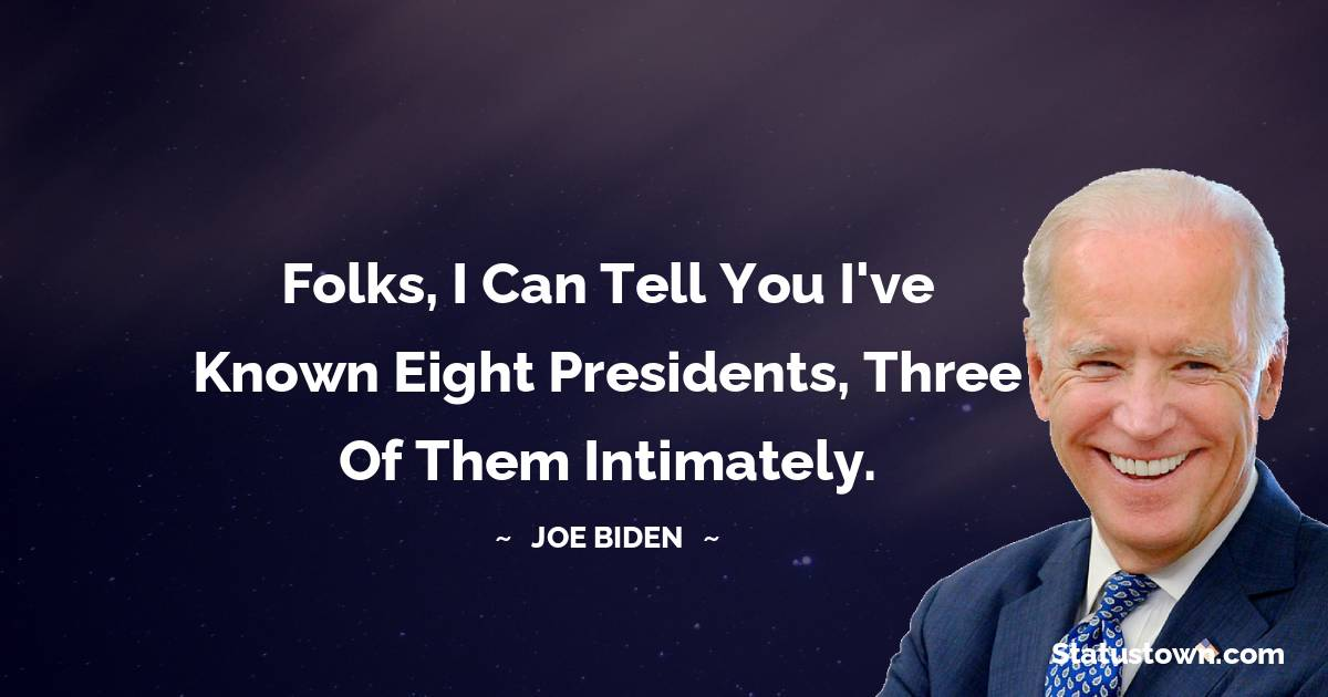 Joe Biden Quotes - Folks, I can tell you I've known eight presidents, three of them intimately.