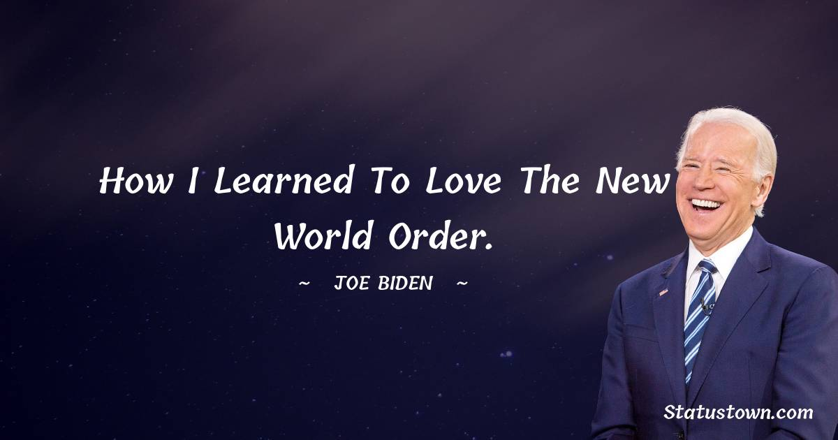 Joe Biden Quotes - How I learned to love the New World Order.