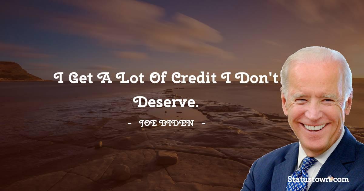 Joe Biden Quotes - I get a lot of credit I don't deserve.