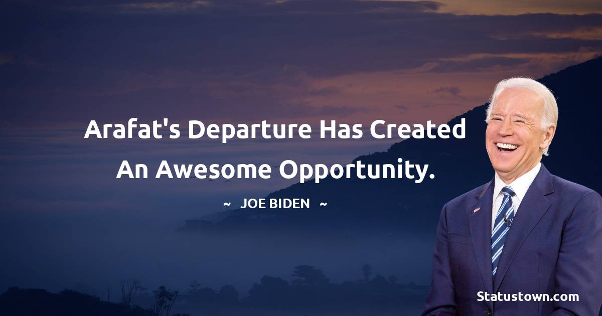 Joe Biden Quotes - Arafat's departure has created an awesome opportunity.