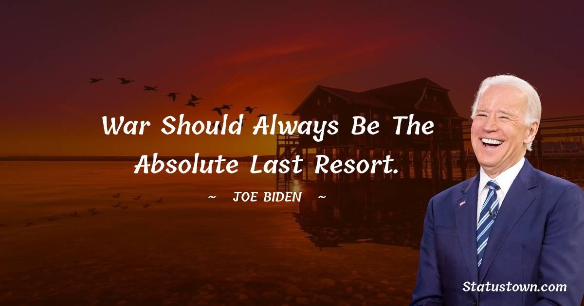 Joe Biden Quotes - War should always be the absolute last resort.