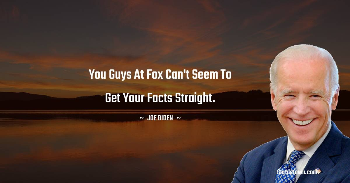 Joe Biden Quotes - You guys at Fox can't seem to get your facts straight.