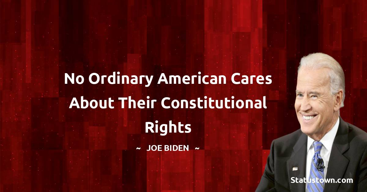 Joe Biden Quotes - No Ordinary American Cares About Their Constitutional Rights