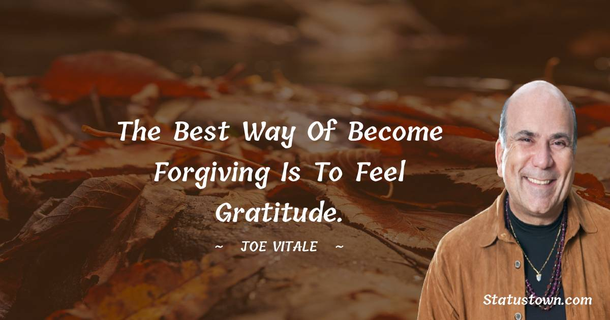 The best way of become forgiving is to feel gratitude.