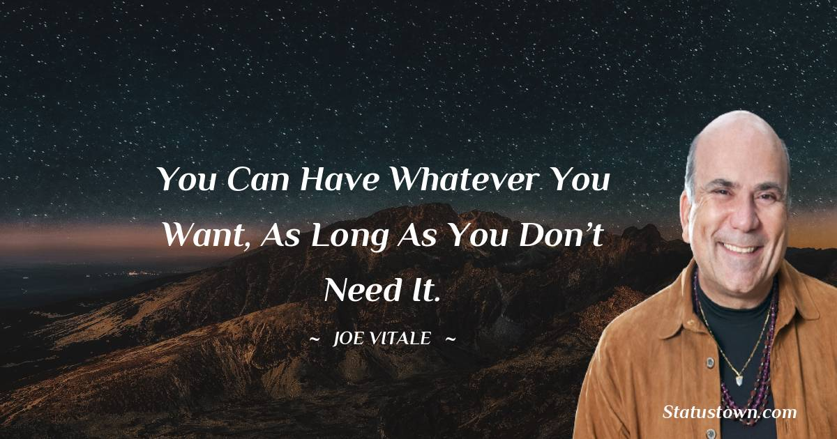 You can have whatever you want, as long as you don't need it.